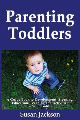 Parenting Toddlers: A Guide Book to Development, Sleeping, Education, Teaching and Activities for Your Toddler