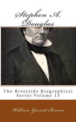 Stephen A. Douglas: The Riverside Biographical Series Volume 13