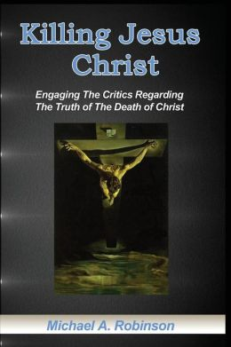 Killing Jesus Christ: Engaging the Critics Regarding the Truth of the Death of Christ