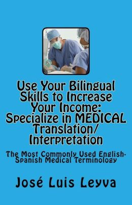 Use Your Bilingual Skills to Increase Your Income. Specialize in Medical Translation/Interpretation: The Most Commonly Used English-Spanish Medical Te