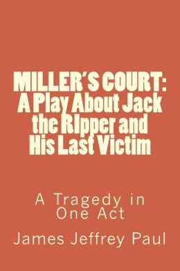 MILLER'S COURT: The Story of Jack the RIpper and His Last Victim: A Tragedy in One Act