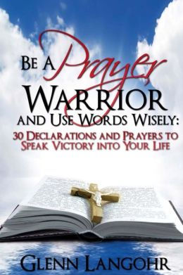 Be a Prayer Warrior and Use Words Wisely: 30 Declarations and Prayers: Speak Victory into Your Life From Bible Scripture