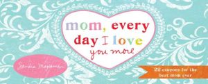 Mom, Every Day I Love You More: 22 You're the Best Mom Coupons