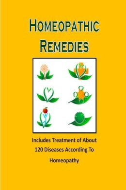 Homeopathic Remedies: Includes Treatment of about 120 Diseases According to Homeopathy