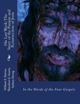 His Last Week: The Story of the Passion and Resurrection of Jesus: In the Words of the Four Gospels