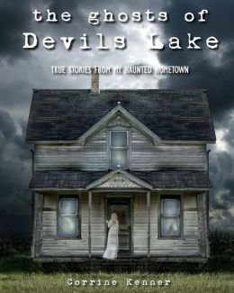 The Ghosts of Devils Lake: True Stories from My Haunted Hometown