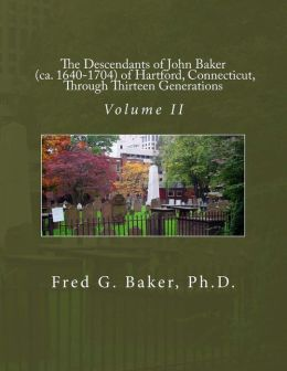 The Descendants of John Baker (ca. 1640-1704) of Hartford, Connecticut,Through Thirteen Generations: Volume II