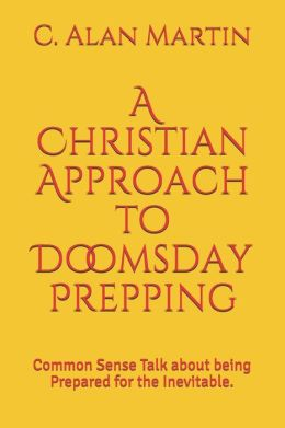 A Christian Approach to Doomsday Prepping: Common Sense Talk about Being Prepared for the Inevitable.