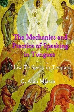 The Mechanics and Practice of Speaking in Tongues: How to Speak in Tongues on Purpose with Purpose