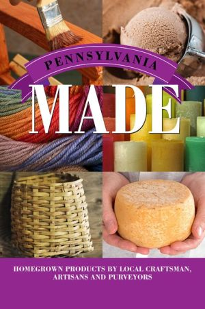 Pennsylvania Made: Homegrown Products by Local Craftsman, Artisans, and Purveyors