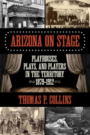 Arizona on Stage: Playhouses, Plays, and Players in the Territory, 1879-1912