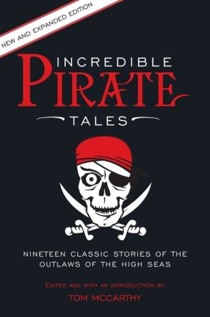 Incredible Pirate Tales: Nineteen Classic Stories Of The Outlaws Of The High Seas