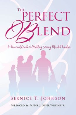 THE PERFECT BLEND: A PRACTICAL GUIDE TO BUILDING STRONG BLENDED FAMILIES