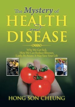 The Mystery of Health and Disease: Why We Get Sick, How We Can Reduce Illnesses Lastly, Be Aware; It May Save Your Life