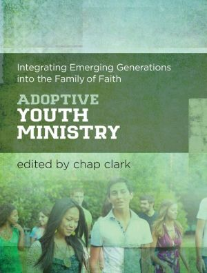 Adoptive Youth Ministry (Youth, Family, and Culture): Integrating Emerging Generations into the Family of Faith