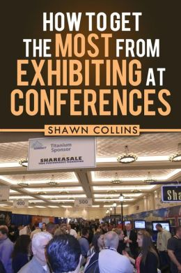 How to Get the Most from Exhibiting at Conferences: Advice and Tips on Optimizing Your Return on Investment When Getting an Exhibit Hall Booth at an I