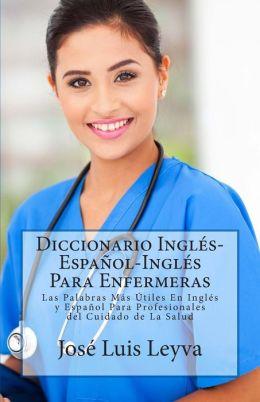 Diccionario Ingles-Espanol-Ingles Para Enfermeras: Las Palabras Mas Utiles En Ingles y Espanol Para Profesionales del Cuidado de La Salud
