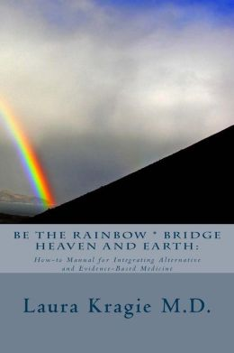 Be the Rainbow * Bridge Heaven and Earth: : How-To Manual for Integrating Alternative and Evidence-Based Medicine