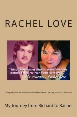 Things My Mother Should Have Told Me Before I Had My Manhood Removed: My Journey from Richard to Rachel