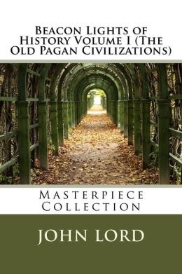 Beacon Lights of History Volume I (The Old Pagan Civilizations): Masterpiece Collection