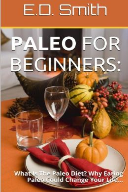 Paleo for Beginners: What Is the Paleo Diet? Why Eating Paleo Could Change Your Life...
