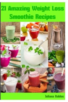 Weight Loss Smoothie Recipes: 21 Amazing Weight Loss Smoothie Recipes: Low Calorie Smoothie Recipes & Smoothie Diet Recipes