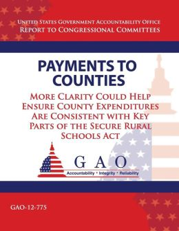 Payments to Counties: More Clarity Could Help Ensure County Expenditures Are Consistent With Key Parts of The Secure Rural Schools Act