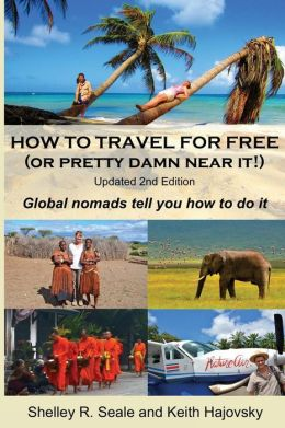How To Travel For Free (or pretty damn near it!): Updated 2nd Edition: Global Nomads Tell You How To Do It