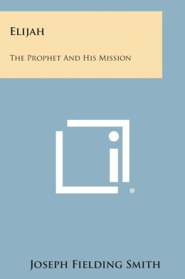 Elijah: The Prophet and His Mission
