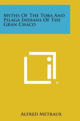 Myths of the Toba and Pilaga Indians of the Gran Chaco