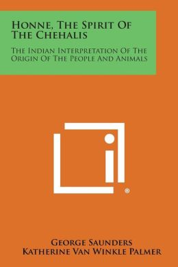 Honne, the Spirit of the Chehalis: The Indian Interpretation of the Origin of the People and Animals
