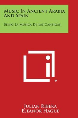 Music in Ancient Arabia and Spain: Being La Musica de Las Cantigas