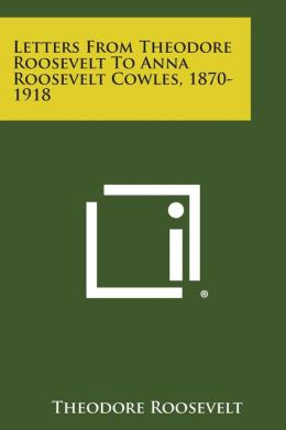 Letters from Theodore Roosevelt to Anna Roosevelt Cowles, 1870-1918