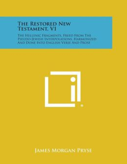 The Restored New Testament, V1: The Hellenic Fragments, Freed from the Pseudo-Jewish Interpolations, Harmonized and Done Into English Verse and Prose