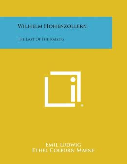 Wilhelm Hohenzollern: The Last of the Kaisers