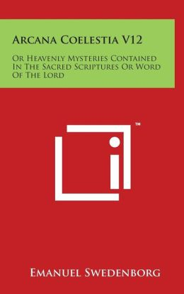Arcana Coelestia V12: Or Heavenly Mysteries Contained In The Sacred Scriptures Or Word Of The Lord