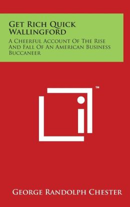 Get Rich Quick Wallingford: A Cheerful Account Of The Rise And Fall Of An American Business Buccaneer