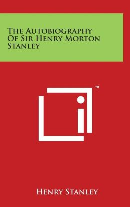 The Autobiography Of Sir Henry Morton Stanley