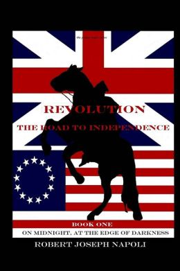 Revolution The Road to Independence Volume One: Volume One: On Midnight, At the Edge of Darkness