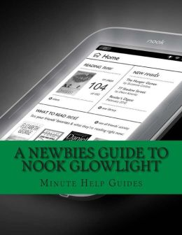 A Newbies Guide to Nook GlowLight: The Unofficial Beginners Guide Doing Everything!