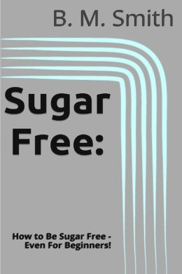 Sugar Free: How to Be Sugar Free - Even for Beginners!