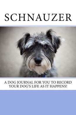 Schnauzer: A dog journal for you to record your dog's life as it happens!