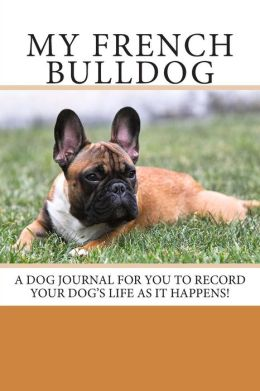 My French Bulldog: A Dog Journal for You to Record Your Dog's Life as It Happens!