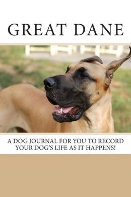 Great Dane: A dog journal for you to record your dog's life as it happens!