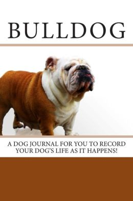 Bulldog: A Dog Journal for You to Record Your Dog's Life as It Happens!