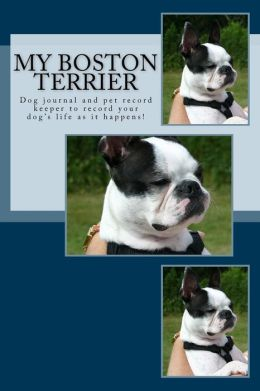 My Boston Terrier: Dog journal and pet record keeper to record your dog's life as it happens!