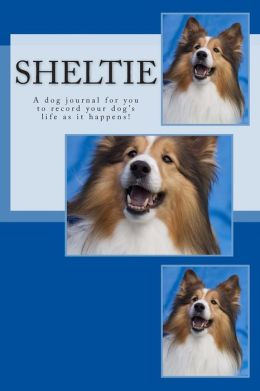 Sheltie: A Dog Journal for You to Record Your Dog's Life as It Happens!