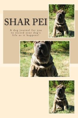 Shar Pei: A dog journal for you to record your dog's life as it happens!