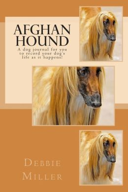 Afghan Hound: A Dog Journal for You to Record Your Dog's Life as It Happens!
