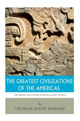 The Greatest Civilizations of the Americas: The History and Culture of the Maya, Aztec, and Inca